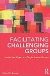 Facilitating Challenging Groups: Leaderless, Open, and Single Session Groups by Nina W. Brown