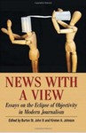 News with a View: Essays on the Eclipse of Objectivity in Modern Journalism by Burton St. John III (Editor) and Kirsten A. Johnson (Editor)