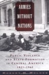 Armies Without Nations: Public Violence and State Formation in Central America, 1821-1960