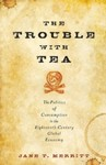 The Trouble with Tea: The Politics of Consumption in the Eighteenth-Century Global Economy by Jane T. Merritt