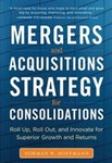 Mergers and Acquisitions Strategy for Consolidations: Roll Up, Roll Out and Innovate for Superior Growth and Returns by Norman W. Hoffmann