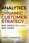 Analytics and Dynamic Customer Strategy: Big Profits from Big by John F. Tanner Jr.