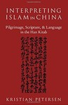 Interpreting Islam in China: Pilgrimage, Scripture, and Language in the Han Kitab