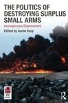 The Politics of Destroying Surplus Small Arms: Inconspicuous Disarmament by Aaron Karp (Editor)