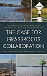 The Case for Grassroots Collaboration: Social Capital and Ecosystem Restoration at the Local Level by John Charles Morris, William Allen Gibson, William Marshall Leavitt, and Shana Campbell Jones
