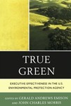 True Green: Executive Effectiveness in the U.S. Environmental Protection Agency by Gerald Andrews Emison (Editor) and John Charles Morris (Editor)