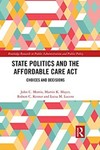 State Politics and the Affordable Care Act: Choices and Decisions by John C. Morris, Martin K. Mayer, Robert C. Kenter, and Luisa M. Lucero