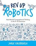 Rev Up Robotics: Real-World Computational Thinking in the K–8 Classroom by Jorge Valenzuela